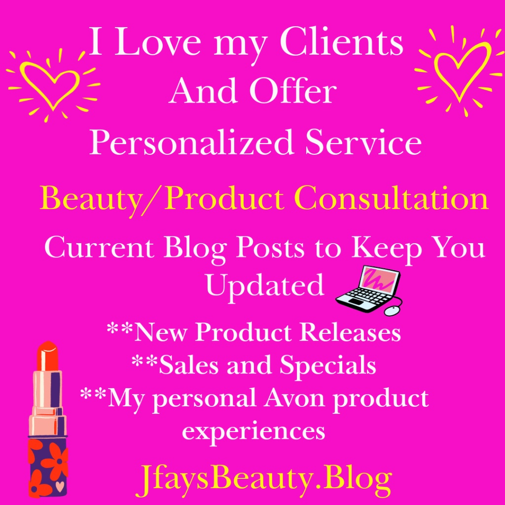 I love my clients and offer personalized service.  Beauty and Product Consultation.  Current blog posts to keep you updated on Avon product releases, sales and specials and more.  Jfays Beauty Blog